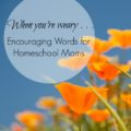 When You're Weary: Encouraging Words for Homeschool Moms at embracingdestinyblog.com