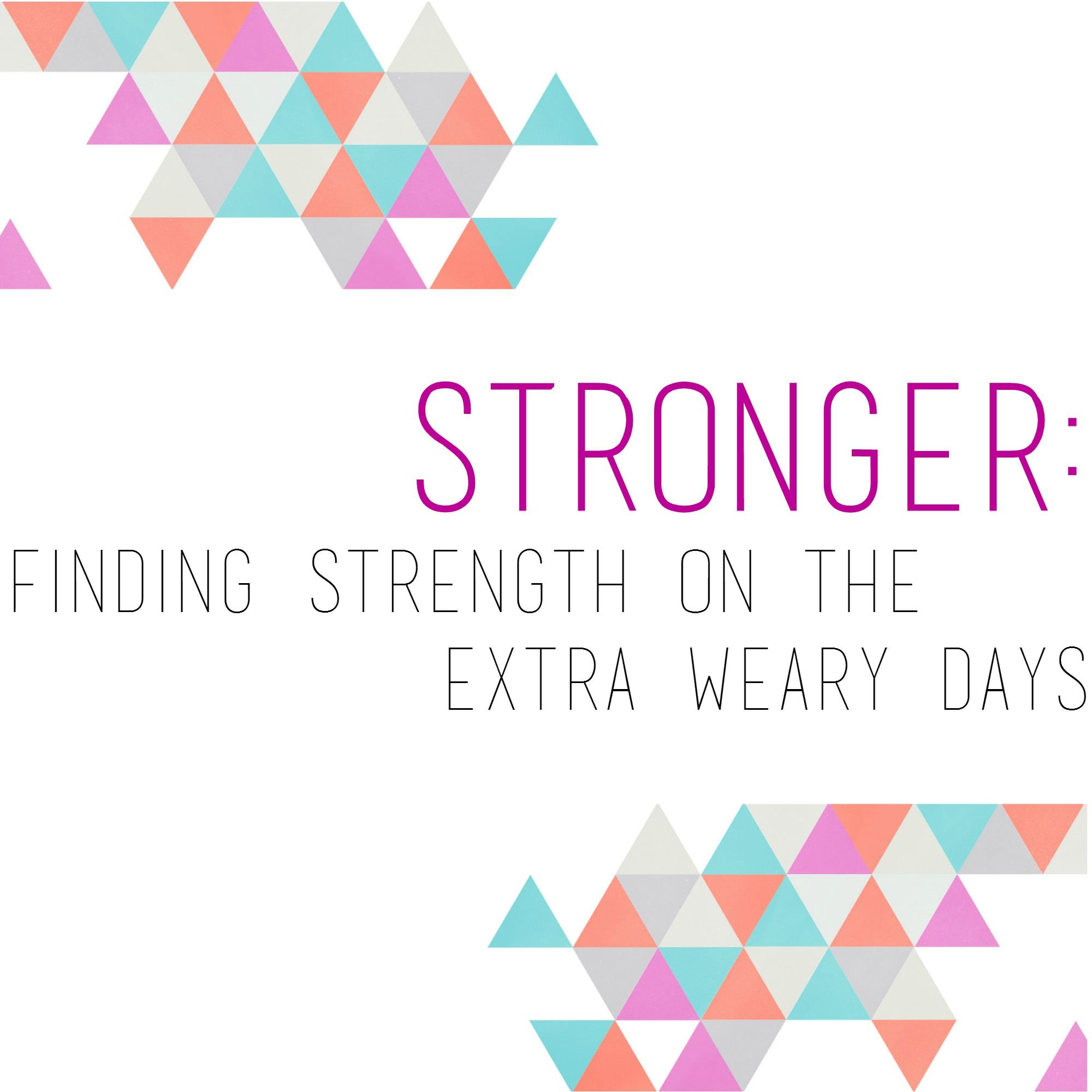 STRONGER – Finding Strength on the Extra Weary Days